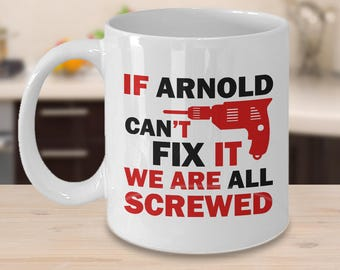 Arnold Mugs - If Arnold Can't Fix It We Are All Screwed Funny Mug For Arnold Tea Cup White Color