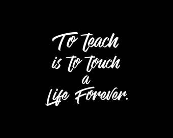 To teach is to touch a life forever - Quote Print