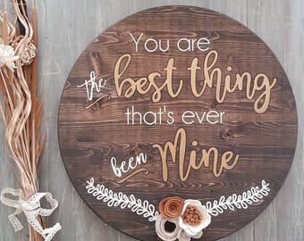 You are the best thing that's ever been mine, round sign, wood round, nursery, love, wedding, baby, bridal shower