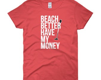 Beach Better Have My Money Women's T-Shirt Funny Gift with Metal Detector Hobby Find Treasure on Beach