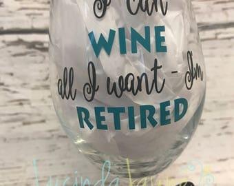 I Can Wine All I Want - I'm Retired wine glass
