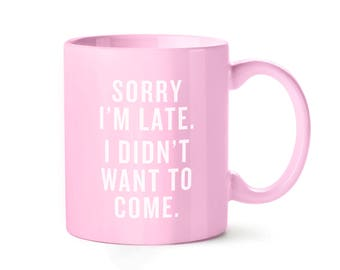 Sorry I'm Late, I Didn't Want To Come | 11 oz. Pink Ceramic Coffee Work Mug