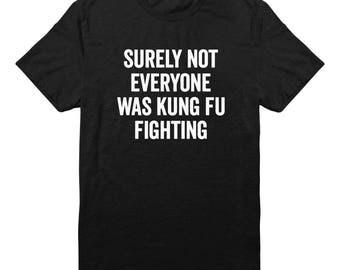 Surely Not Everyone Was Kung Fu Fighting Shirt Hipster Tshirt For Saying Tees Funny Quote Slogan Shirt Unisex Tshirt Men Shirt Women Tees