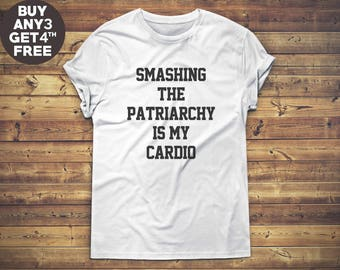 Smashing The Patriarchy Is My Cardio Shirt Slogan Shirt Quote Shirt Funny Gifts Hipster Shirt Tee Shirt Unisex Tshirt Men Tshirt Women Shirt