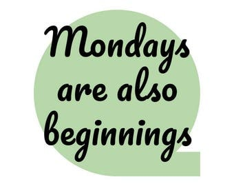 Mondays are also beginnings • Printable