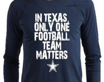 Dallas Cowboys Long Sleeve Shirt - In Texas Only One Football Team Matters - Father's Day Holiday Gift