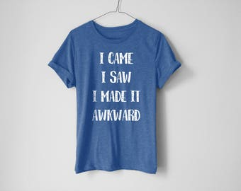 I Came I Saw Shirt | Awkward Shirt | Weird Shirt | Anti-Social Shirt | Funny Shirt | Trendy Shirt | Cool Shirt | Anxiety Shirt | Awkward Tee