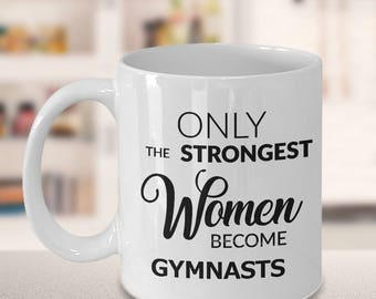 Gymnastics Gift - Gymnast Mug - Gymnast Coach Gift - Only the Strongest Women Become Gymnasts Coffee Mug Ceramic Tea Cup