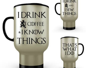 I Know Things Travel, I Drink Coffee & I Know Things or I Drink and I Sew Things, That's What I Do, Tyrion Quote,GoT Mug,Stainless Steel Mug