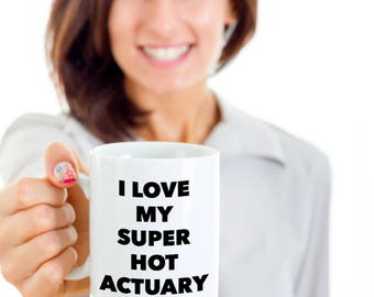 Cool Gift coffee mug - I love my super hot Actuary - Unique gift mug for actuary