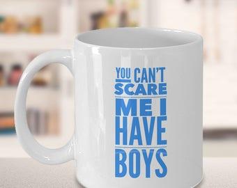 You Can't scare me I Have Boys ,Boy Mom mug, Funny Mom Mug, Gift for Mom, Tired Mom Funny Mug,