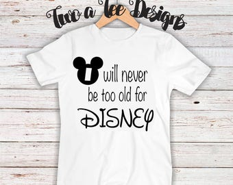 I will never be too old for disney. Disney fanatic custom t-shirt. Unisex custom t-shirt Disney style