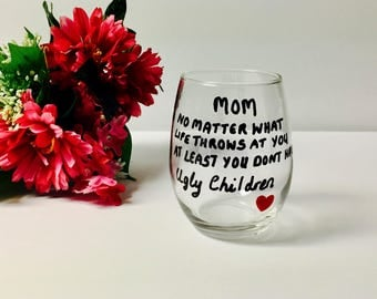 Wine Glass Mom No Matter What Life Throws At You At Least You Dont Have Ugly Children, Gift For Mom Birthday Gift Christmas Gift Mothers Day