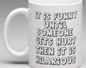 It is funny until someone gets hurt Then it is Hilarious   - Novelty Mug