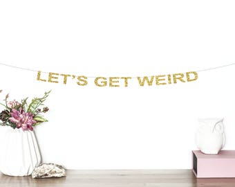 Let's Get Weird Glitter Banner | Birthday Banner | Wedding Banner | Bachelorette Party Banner | Funny Banner | Wedding Photo Booth | Gold