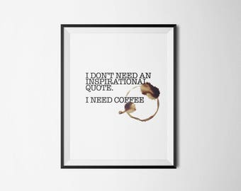 I don't need and inspirational quote. I need coffee. Typography Art Print Digital Poster