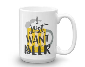 I Just Want Beer Coffee Mug - Beer Mug - Funny Coffee Mug - Beer Lovers Mug - Beer Coffee Cup - Funny Mug - Beer Coffee Mug