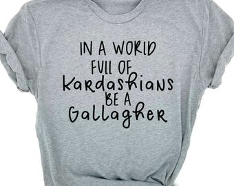 In a World Full of Kardashians, Be A Gallagher, Shameless TShirt, Funny Shirt, Graphic Tee, Frank, Fiona, Lip, Shameless Shirt, TV, Gift