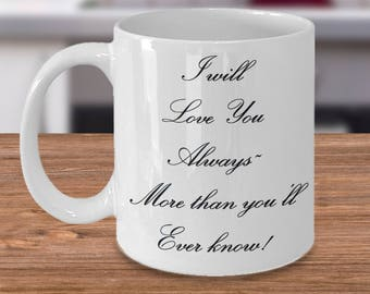 "Gift for Him or Her! Unique Gift Ideas! Classy! ""I will Love You Always~ More than you'll Ever know!"" Ceramic Mug / Tea Cup - 11 or 15 oz"