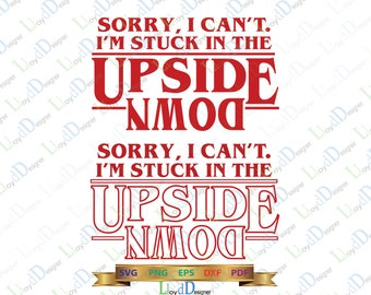Stranger things svg stranger things upside down svg Sorry, I Can't. I'm Stuck in the Upside Down Stranger svg eps pdf png dxf cutting files
