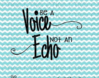 SVG Cut File, Cricut,Inspiration, Quotes, File, T-Shirt, Mug, Cup, Tumbler, Be a Voice Not an Echo