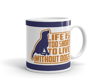 Dog Lover's Mug - Gift For Dog Lovers - Life is too Short to Live without Dogs - Coffee Drink Mug