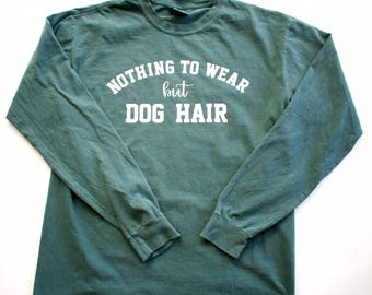 Nothing To Wear But Dog Hair || Unisex Long Sleeve Comfort Colors Shirt || Blue Spruce || Dog Lover Shirt