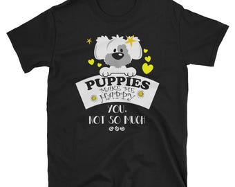 Puppies Make Me Happy You Not So Much T-Shirt - Dogs Lover