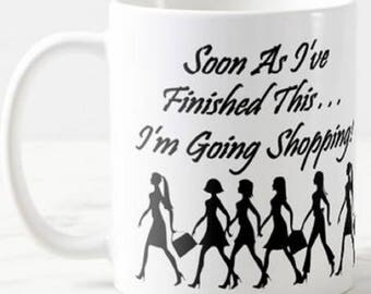Shopping Mug Funny - Soon as I've Finished Here. . .  I'm Going Shopping Birthday Present Christmas Gift