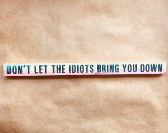 Don't Let The Idiots Bring You Down