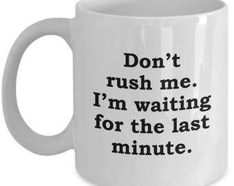 Don't Rush Me I'm Waiting for the Last Minute Funny Mug Gift Sarcastic Joke Gag Coffee Cup