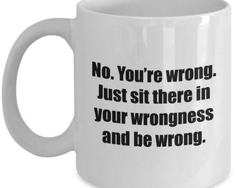 Sit There in Your Wrongness and Be Wrong Funny Mug Gift Gag Joke Sarcastic Coffee Cup