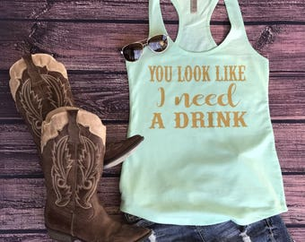Country tank, country tank top, country shirt, you look like I need a drink, country concert tank, country girl