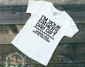 I'm Your Father's Day Gift- Mommy Says You're Welcome - Kid's T-Shirt - Father's Day Shirt - Toddler Father's Day Shirt- Father's Day Gift