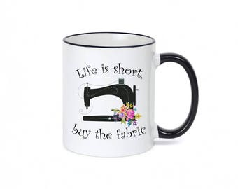 Sewing Mug / Seamstress Gift / Quilter Mug / Gift for Quilter / Life Is Short, Buy the Fabric / Quilting Gifts /  11 or 15 oz