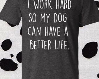 I work hard so my dog can have a better life, dog life, dog lover, dog shirt, dog lover shirt
