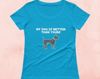 My Dog Is Better Than Yours | Women's Dog T-Shirt | Dogs Lover Gift Tee | Funny Dog Tee | Shirts With Sayings | Funny T-Shirt | Gifts For