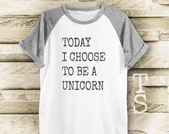 Today i choose to be a unicorn  shirt funny top t shirt with saying trendy shirt quote tee slogan tshirt women tshirt men tshirt size S M L