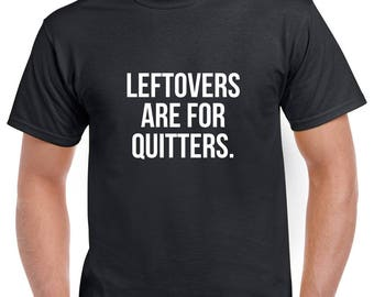 Leftovers are for Quitters Shirt- Thanksgiving Tshirt- Funny Tshirt- Funny Gift