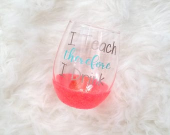 I teach therefore I drink, teacher, teacher appreciation, gifts for teachers, stemless wine glass, custom wine glass, cute wine glass, wine