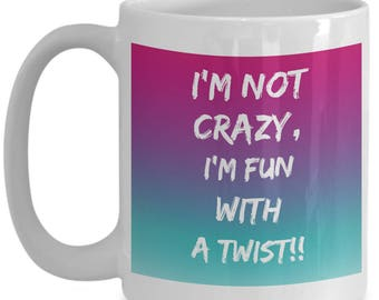 I'm Not Crazy, I'm Fun With a Twist!! Humorous Coffee Mug for The Cool Woman in Your Life!