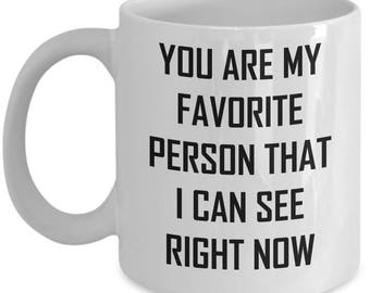 You Are My Favorite Person Mug - That I Can See Right Now - You're Sarcastic Coffee Cup