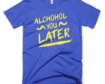 Alcohol you later Short-Sleeve T-Shirt