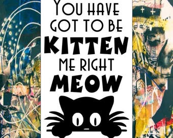 You Have Got To Be Kitten Me Right Meow Vinyl Decal