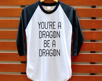 You're a dragon be a dragon Shirt - Dragons Shirt - Khaleesi Shirt - Mother of dragons T-Shirt - Camping Tank Top - 3/4 Sleeve Unisex