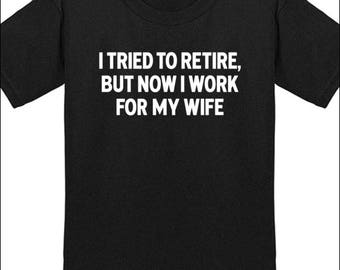 Funny Retirement Shirt I Tried To Retire, But Now I Work For My Wife Tshirt Gift For Retirees