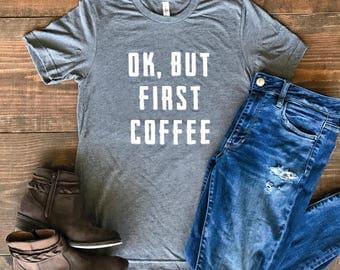 Ok, But First Coffee T-Shirt - Coffee Tee - Coffee Shirt - But First Coffee T-Shirt