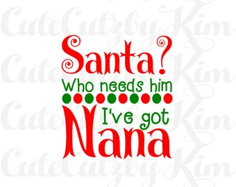 Who needs  Santa, Ive got nana-christmas svg, dxf, jpg, png