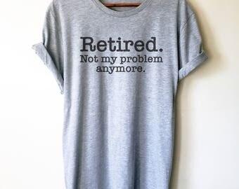 Retired Not My Problem Anymore Unisex Shirt - Retirement shirt | Retired shirt | Retirement gift | Teacher retirement | Retired gift