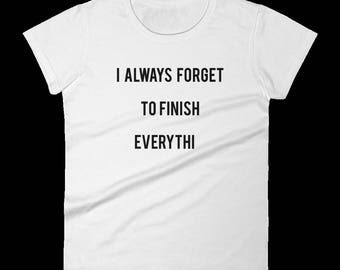 I Always Forget to Finish Everythi: Funny T-Shirt - Creative - Clever - Perfect Gift